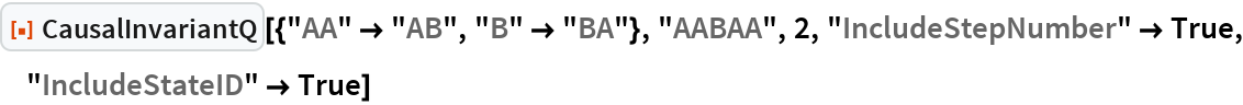 "ResourceFunction[  ""CausalInvariantQ""][{""AA"" -> ""AB"", ""B"" -> ""BA""}, ""AABAA"", 2, ""IncludeStepNumber"" -> True, ""IncludeStateID"" -> True]"