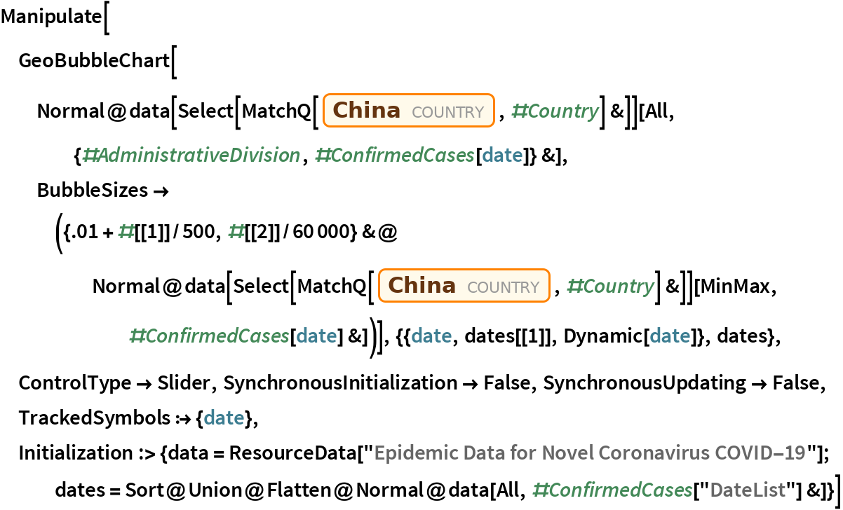 """Manipulate[  GeoBubbleChart[   Normal@data[Select[MatchQ[Entity[""""Country"""", """"China""""], #Country] &]][     All, {#AdministrativeDivision, #ConfirmedCases[date]} &], BubbleSizes -> ({.01 + #[[1]]/500, #[[2]]/60000} &@      Normal@data[         Select[MatchQ[Entity[""""Country"""", """"China""""], #Country] &]][        MinMax, #ConfirmedCases[date] &])], {{date, dates[[1]], Dynamic[date]}, dates}, ControlType -> Slider, SynchronousInitialization -> False, SynchronousUpdating -> False, TrackedSymbols :> {date}, Initialization :> {data = ResourceData[""""Epidemic Data for Novel Coronavirus COVID-19""""]; dates = Sort@      Union@Flatten@Normal@data[All, #ConfirmedCases[""""DateList""""] &]}]"""