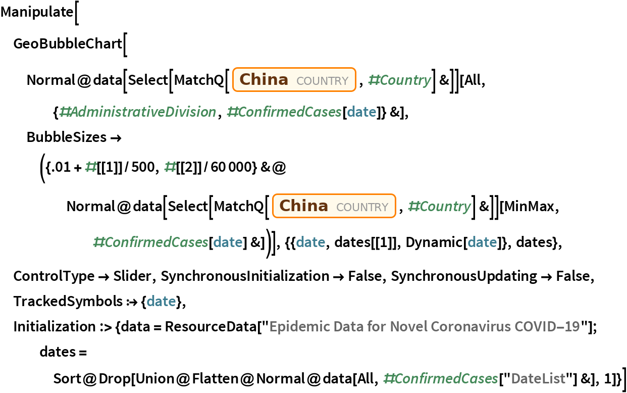 """Manipulate[  GeoBubbleChart[   Normal@data[Select[MatchQ[Entity[""""Country"""", """"China""""], #Country] &]][     All, {#AdministrativeDivision, #ConfirmedCases[date]} &], BubbleSizes -> ({.01 + #[[1]]/500, #[[2]]/60000} &@      Normal@data[         Select[MatchQ[Entity[""""Country"""", """"China""""], #Country] &]][        MinMax, #ConfirmedCases[date] &])], {{date, dates[[1]], Dynamic[date]}, dates}, ControlType -> Slider, SynchronousInitialization -> False, SynchronousUpdating -> False, TrackedSymbols :> {date}, Initialization :> {data = ResourceData[""""Epidemic Data for Novel Coronavirus COVID-19""""]; dates = Sort@      Drop[Union@        Flatten@Normal@data[All, #ConfirmedCases[""""DateList""""] &], 1]}]"""