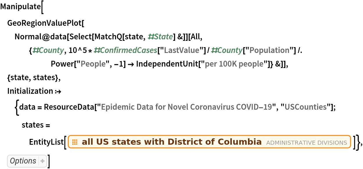 """Manipulate[  GeoRegionValuePlot[   Normal@data[Select[MatchQ[state, #State] &]][     All, {#County, 10^5*#ConfirmedCases[""""LastValue""""]/#County[""""Population""""] /. Power[""""People"""", -1] -> IndependentUnit[""""per 100K people""""]} &]], {state, states}, Initialization :> {data = ResourceData[\!\(\* TagBox[""""\""""\<Epidemic Data for Novel Coronavirus COVID-19\>\"""""""", #& , BoxID -> """"ResourceTag-Epidemic Data for Novel Coronavirus \ COVID-19-Input"""", AutoDelete->True]\), """"USCounties""""]; states = EntityList[      EntityClass[""""AdministrativeDivision"""", """"AllUSStatesPlusDC""""]]}, Sequence[  SynchronousUpdating -> False, SynchronousInitialization -> False]]"""