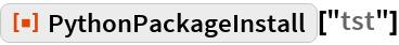 """ResourceFunction[""""PythonPackageInstall""""][""""tst""""]"""