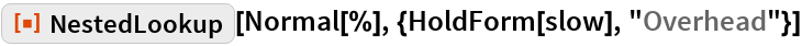 "ResourceFunction[""NestedLookup""][  Normal[%], {HoldForm[slow], ""Overhead""}]"