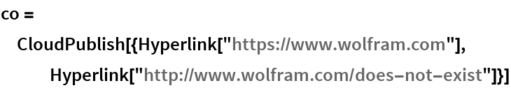 "co = CloudPublish[{Hyperlink[""https://www.wolfram.com""], Hyperlink[""http://www.wolfram.com/does-not-exist""]}]"