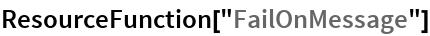 "ResourceFunction[""FailOnMessage""]"