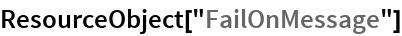 "ResourceObject[""FailOnMessage""]"
