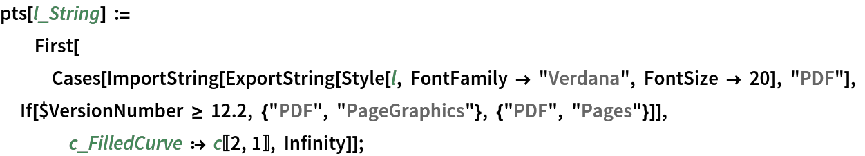 """pts[l_String] := First[Cases[     ImportString[      ExportString[Style[l, FontFamily -> """"Verdana"""", FontSize -> 20], """"PDF""""], If[$VersionNumber >= 12.2, {""""PDF"""", """"PageGraphics""""}, {""""PDF"""", """"Pages""""}]], c_FilledCurve :> c[[2, 1]], Infinity]];"""
