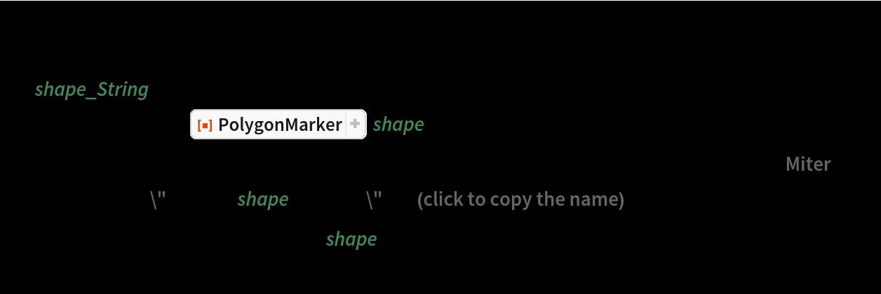 "Grid[{allShapes[[;; 11]], allShapes[[12 ;; 17]], allShapes[[18 ;; 21]], allShapes[[22 ;; 31]], allShapes[[32 ;;]]} /. shape_String :> Button[Tooltip[      ResourceFunction[""PolygonMarker""][shape, Offset[13], {FaceForm[Hue@Random[]], EdgeForm[{Black, Thickness[0.005], JoinForm[""Miter""]}]}], Row[{""\"""", Style[shape, Bold], ""\"""", "" (click to copy the name)""}]], CopyToClipboard@ToString[shape, InputForm], ImageSize -> {40, 40},      FrameMargins -> False]]"
