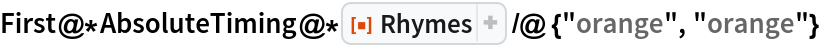"First@*AbsoluteTiming@*ResourceFunction[""Rhymes""] /@ {""orange"", ""orange""}"