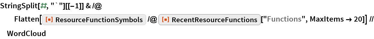 """StringSplit[#, """"`""""][[-1]] & /@ Flatten[ResourceFunction[ ResourceObject[ Association[       """"Name"""" -> """"ResourceFunctionSymbols"""", """"ShortName"""" -> """"ResourceFunctionSymbols"""", """"UUID"""" -> """"28009a11-98c5-4cf3-8294-76983445ab75"""", """"ResourceType"""" -> """"Function"""", """"Version"""" -> """"1.0.0"""", """"Description"""" -> """"Get a list of the symbols used in the \ definition of a resource function"""", """"RepositoryLocation"""" -> URL[         """"https://www.wolframcloud.com/objects/resourcesystem/api/1.0""""]\ , """"SymbolName"""" -> """"FunctionRepository`$\ 379bfb4c7e6e4848b7a2c35b988e541f`ResourceFunctionSymbols"""", """"FunctionLocation"""" -> CloudObject[         """"https://www.wolframcloud.com/objects/d6139e7c-724e-49f7-94bd-\ c446148feef4""""]], ResourceSystemBase -> """"https://www.wolframcloud.com/objects/\ resourcesystem/api/1.0""""]] /@ ResourceFunction[""""RecentResourceFunctions""""][""""Functions"""", MaxItems -> 20]] // WordCloud"""