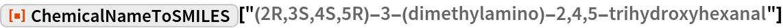 "ResourceFunction[  ""ChemicalNameToSMILES""][""(2R,3S,4S,5R)-3-(dimethylamino)-2,4,5-\ trihydroxyhexanal""]"