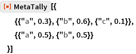 "ResourceFunction[""MetaTally""][{   {{""a"", 0.3}, {""b"", 0.6}, {""c"", 0.1}},   {{""a"", 0.5}, {""b"", 0.5}}   }]"