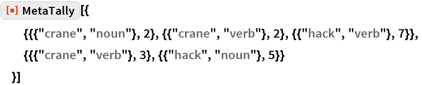 "ResourceFunction[""MetaTally""][{   {{{""crane"", ""noun""}, 2}, {{""crane"", ""verb""}, 2}, {{""hack"", ""verb""}, 7}},   {{{""crane"", ""verb""}, 3}, {{""hack"", ""noun""}, 5}}   }]"