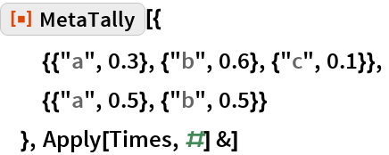 "ResourceFunction[""MetaTally""][{   {{""a"", 0.3}, {""b"", 0.6}, {""c"", 0.1}},   {{""a"", 0.5}, {""b"", 0.5}}   }, Apply[Times, #] &]"