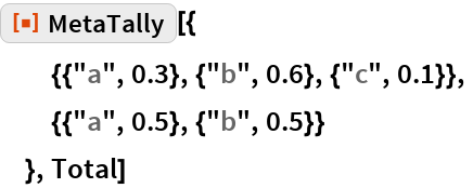 "ResourceFunction[""MetaTally""][{   {{""a"", 0.3}, {""b"", 0.6}, {""c"", 0.1}},   {{""a"", 0.5}, {""b"", 0.5}}   }, Total]"