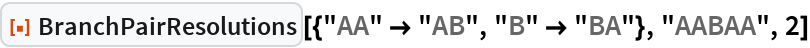 """ResourceFunction[  """"BranchPairResolutions""""][{""""AA"""" -> """"AB"""", """"B"""" -> """"BA""""}, """"AABAA"""", 2]"""