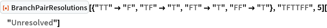"""ResourceFunction[   """"BranchPairResolutions""""][{""""TT"""" -> """"F"""", """"TF"""" -> """"T"""", """"FT"""" -> """"T"""", """"FF"""" -> """"T""""}, """"TFTTFF"""", 5][""""Unresolved""""]"""