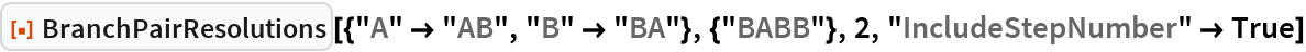 "ResourceFunction[  ""BranchPairResolutions""][{""A"" -> ""AB"", ""B"" -> ""BA""}, {""BABB""}, 2, ""IncludeStepNumber"" -> True]"