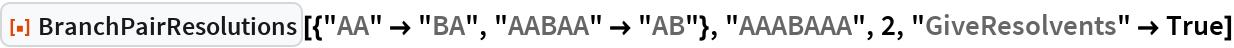 """ResourceFunction[  """"BranchPairResolutions""""][{""""AA"""" -> """"BA"""", """"AABAA"""" -> """"AB""""}, """"AAABAAA"""", 2, """"GiveResolvents"""" -> True]"""