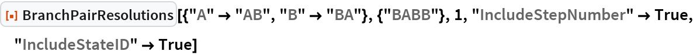 "ResourceFunction[  ""BranchPairResolutions""][{""A"" -> ""AB"", ""B"" -> ""BA""}, {""BABB""}, 1, ""IncludeStepNumber"" -> True, ""IncludeStateID"" -> True]"