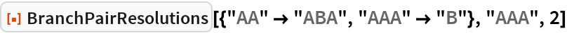 """ResourceFunction[  """"BranchPairResolutions""""][{""""AA"""" -> """"ABA"""", """"AAA"""" -> """"B""""}, """"AAA"""", 2]"""