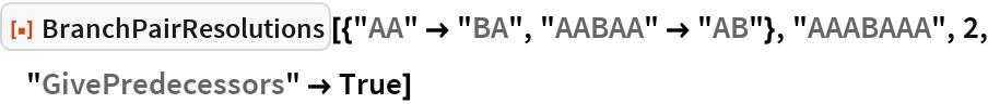 """ResourceFunction[  """"BranchPairResolutions""""][{""""AA"""" -> """"BA"""", """"AABAA"""" -> """"AB""""}, """"AAABAAA"""", 2, """"GivePredecessors"""" -> True]"""