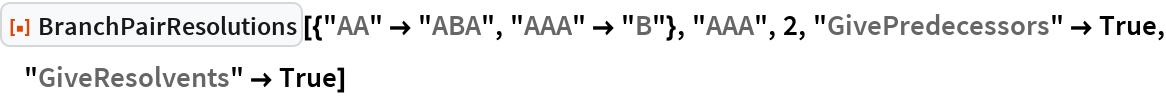 "ResourceFunction[  ""BranchPairResolutions""][{""AA"" -> ""ABA"", ""AAA"" -> ""B""}, ""AAA"", 2, ""GivePredecessors"" -> True, ""GiveResolvents"" -> True]"