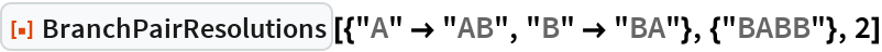 "ResourceFunction[  ""BranchPairResolutions""][{""A"" -> ""AB"", ""B"" -> ""BA""}, {""BABB""}, 2]"