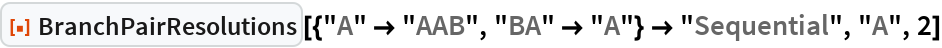 """ResourceFunction[  """"BranchPairResolutions""""][{""""A"""" -> """"AAB"""", """"BA"""" -> """"A""""} -> """"Sequential"""", """"A"""", 2]"""