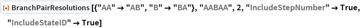 "ResourceFunction[  ""BranchPairResolutions""][{""AA"" -> ""AB"", ""B"" -> ""BA""}, ""AABAA"", 2, ""IncludeStepNumber"" -> True, ""IncludeStateID"" -> True]"