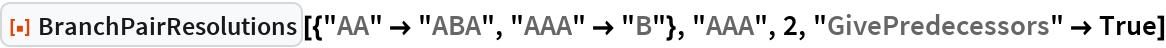 "ResourceFunction[  ""BranchPairResolutions""][{""AA"" -> ""ABA"", ""AAA"" -> ""B""}, ""AAA"", 2, ""GivePredecessors"" -> True]"