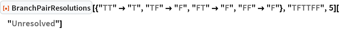 """ResourceFunction[   """"BranchPairResolutions""""][{""""TT"""" -> """"T"""", """"TF"""" -> """"F"""", """"FT"""" -> """"F"""", """"FF"""" -> """"F""""}, """"TFTTFF"""", 5][""""Unresolved""""]"""