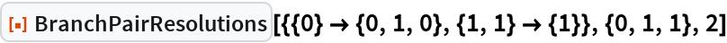 """ResourceFunction[  """"BranchPairResolutions""""][{{0} -> {0, 1, 0}, {1, 1} -> {1}}, {0, 1, 1}, 2]"""