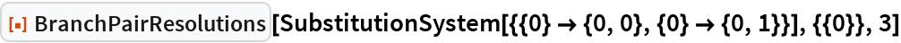"ResourceFunction[""BranchPairResolutions""][  SubstitutionSystem[{{0} -> {0, 0}, {0} -> {0, 1}}], {{0}}, 3]"