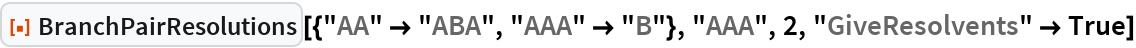 """ResourceFunction[  """"BranchPairResolutions""""][{""""AA"""" -> """"ABA"""", """"AAA"""" -> """"B""""}, """"AAA"""", 2, """"GiveResolvents"""" -> True]"""