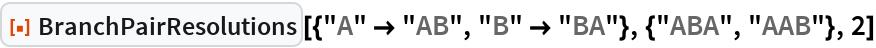 "ResourceFunction[  ""BranchPairResolutions""][{""A"" -> ""AB"", ""B"" -> ""BA""}, {""ABA"", ""AAB""},   2]"