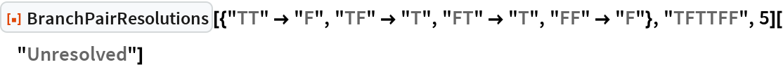 """ResourceFunction[   """"BranchPairResolutions""""][{""""TT"""" -> """"F"""", """"TF"""" -> """"T"""", """"FT"""" -> """"T"""", """"FF"""" -> """"F""""}, """"TFTTFF"""", 5][""""Unresolved""""]"""
