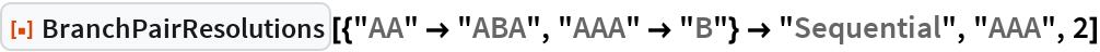 "ResourceFunction[  ""BranchPairResolutions""][{""AA"" -> ""ABA"", ""AAA"" -> ""B""} -> ""Sequential"", ""AAA"", 2]"