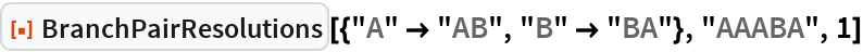 """ResourceFunction[  """"BranchPairResolutions""""][{""""A"""" -> """"AB"""", """"B"""" -> """"BA""""}, """"AAABA"""", 1]"""