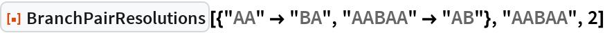 """ResourceFunction[  """"BranchPairResolutions""""][{""""AA"""" -> """"BA"""", """"AABAA"""" -> """"AB""""}, """"AABAA"""", 2]"""