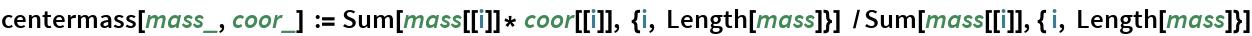 centermass[mass_, coor_] := Sum[mass[[i]]* coor[[i]], {i, Length[mass]}]  /   Sum[mass[[i]], { i, Length[mass]}]