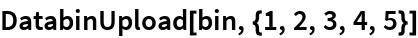 DatabinUpload[bin, {1, 2, 3, 4, 5}]