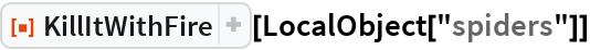 """ResourceFunction[""""KillItWithFire""""][LocalObject[""""spiders""""]]"""