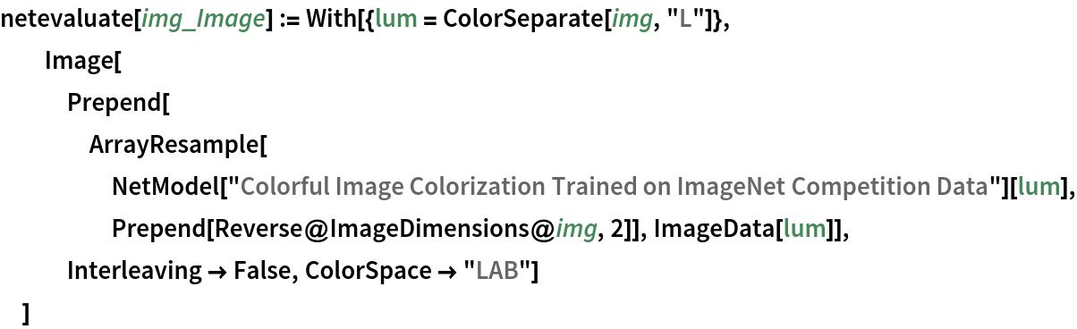 "netevaluate[img_Image] := With[{lum = ColorSeparate[img, ""L""]},   Image[Prepend[     ArrayResample[      NetModel[        ""Colorful Image Colorization Trained on ImageNet Competition \ Data""][lum], Prepend[Reverse@ImageDimensions@img, 2]], ImageData[lum]], Interleaving -> False, ColorSpace -> ""LAB""]   ]"