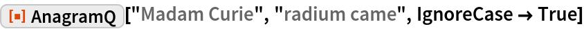 """ResourceFunction[""""AnagramQ""""][""""Madam Curie"""", """"radium came"""", IgnoreCase -> True]"""