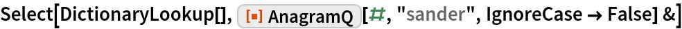 "Select[DictionaryLookup[], ResourceFunction[""AnagramQ""][#, ""sander"", IgnoreCase -> False] &]"