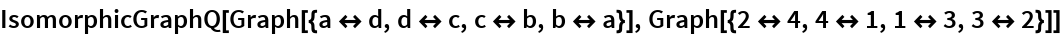 IsomorphicGraphQ[Graph[{a <-> d, d <-> c, c <-> b, b <-> a}], Graph[{2 <-> 4, 4 <-> 1, 1 <-> 3, 3 <-> 2}]]