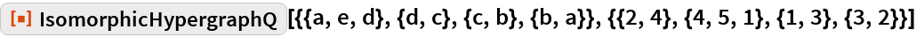 "ResourceFunction[  ""IsomorphicHypergraphQ""][{{a, e, d}, {d, c}, {c, b}, {b, a}}, {{2, 4}, {4, 5, 1}, {1, 3}, {3, 2}}]"