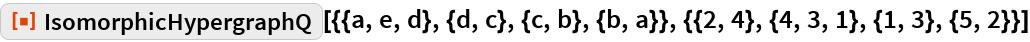 "ResourceFunction[  ""IsomorphicHypergraphQ""][{{a, e, d}, {d, c}, {c, b}, {b, a}}, {{2, 4}, {4, 3, 1}, {1, 3}, {5, 2}}]"