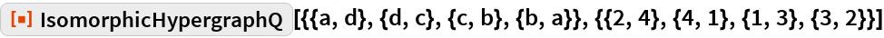 "ResourceFunction[  ""IsomorphicHypergraphQ""][{{a, d}, {d, c}, {c, b}, {b, a}}, {{2, 4}, {4, 1}, {1, 3}, {3, 2}}]"