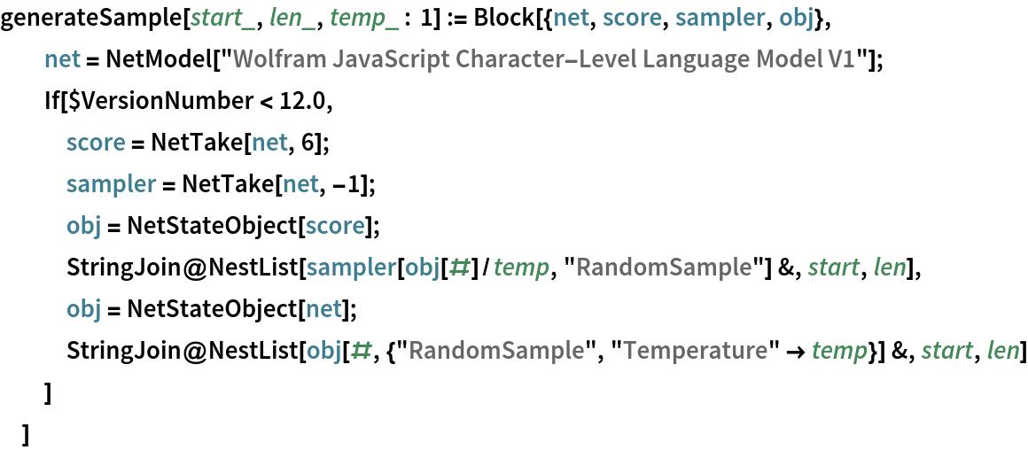 """generateSample[start_, len_, temp_ : 1] := Block[{net, score, sampler, obj},   net = NetModel[     """"Wolfram JavaScript Character-Level Language Model V1""""];   If[$VersionNumber < 12.0,    score = NetTake[net, 6];    sampler = NetTake[net, -1];    obj = NetStateObject[score];    StringJoin@     NestList[sampler[obj[#]/temp, """"RandomSample""""] &, start, len],    obj = NetStateObject[net];    StringJoin@     NestList[obj[#, {""""RandomSample"""", """"Temperature"""" -> temp}] &, start,       len]    ]   ]"""